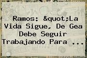 Ramos: &quot;La Vida Sigue, <b>De Gea</b> Debe Seguir Trabajando Para <b>...</b>