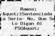 """Ramos: """"¿Sentenciada La Serie? No, Que Se Lo Digan Al PSG"""""""