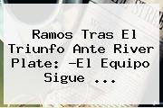 Ramos Tras El Triunfo Ante <b>River Plate</b>: ?El Equipo Sigue ...