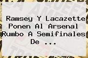 Ramsey Y Lacazette Ponen Al <b>Arsenal</b> Rumbo A Semifinales De ...