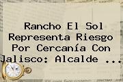 Rancho El <b>Sol</b> Representa Riesgo Por Cercanía Con Jalisco: Alcalde <b>...</b>