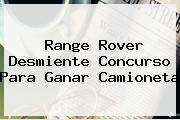 <b>Range Rover</b> Desmiente Concurso Para Ganar Camioneta