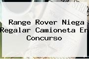 <b>Range Rover</b> Niega Regalar Camioneta En Concurso