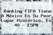 <b>Ranking FIFA</b> Tiene A México En Su Peor Lugar Histórico, Es 40 - ESPN