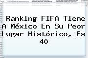<b>Ranking FIFA</b> Tiene A México En Su Peor Lugar Histórico, Es 40