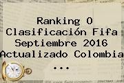 Ranking O Clasificación <b>Fifa</b> Septiembre 2016 Actualizado Colombia ...
