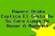 Rapero <b>Drake</b> Explica El Gesto De Su Cara Luego De Besar A Madonna