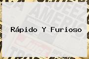 <b>Rápido Y Furioso</b>