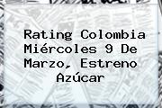 Rating Colombia Miércoles 9 De Marzo, Estreno <b>Azúcar</b>