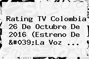 <b>Rating</b> TV <b>Colombia</b> 26 De Octubre De 2016 (Estreno De &#039;La Voz ...