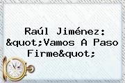 "<b>Raúl Jiménez</b>: ""Vamos A Paso Firme"""