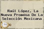 Raúl López, La Nueva Promesa De La Selección Mexicana
