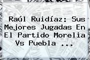 Raúl Ruidíaz: Sus Mejores Jugadas En El Partido <b>Morelia Vs Puebla</b> ...
