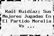 Raúl Ruidíaz: Sus Mejores Jugadas En El Partido <b>Morelia Vs</b> ...