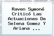 Raven Symoné Criticó Las Actuaciones De Selena Gomez Y <b>Ariana</b> <b>...</b>