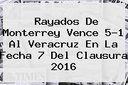 Rayados De <b>Monterrey</b> Vence 5-1 Al <b>Veracruz</b> En La Fecha 7 Del Clausura <b>2016</b>