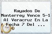 <b>Rayados</b> De <b>Monterrey</b> Vence 5-1 Al <b>Veracruz</b> En La Fecha 7 Del <b>...</b>
