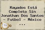 Rayados Está Completo Sin <b>Jonathan Dos Santos</b> - Futbol - México <b>...</b>