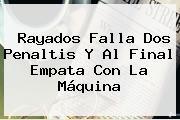 <b>Rayados</b> Falla Dos Penaltis Y Al Final Empata Con La Máquina