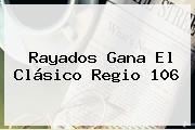 Rayados Gana El <b>Clásico Regio</b> 106