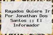 Rayados Quiere Ir Por <b>Jonathan Dos Santos</b> :: El Informador