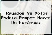 <b>Rayados</b> Vs Xolos Podría Romper Marca De Foráneos