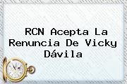RCN Acepta La Renuncia De <b>Vicky Dávila</b>