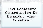 RCN Desmiente Contratación De Daneidy, ?<b>Epa Colombia</b>?