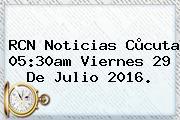 RCN Noticias Cùcuta 05:30am Viernes <b>29 De Julio 2016</b>.