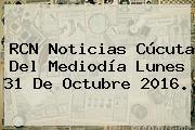 <b>RCN Noticias</b> Cúcuta Del Mediodía Lunes 31 De Octubre 2016.
