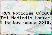 RCN Noticias Cúcuta Del Mediodía Martes 1 De <b>Noviembre</b> 2016.