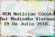 RCN Noticias Cùcuta Del Mediodìa Viernes <b>29 De Julio 2016</b>.