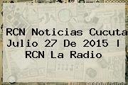 RCN <b>Noticias</b> Cucuta Julio 27 De 2015 | RCN La Radio