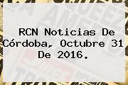 <b>RCN Noticias</b> De Córdoba, Octubre 31 De 2016.