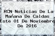 RCN Noticias De La Mañana De Caldas Este 01 De <b>Noviembre</b> De 2016