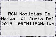 <b>RCN</b> Noticias De Neiva- 01 Junio Del 2015 -@RCN1150Neiva