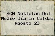 <b>RCN</b> Noticias Del Medio Día En Caldas Agosto 23