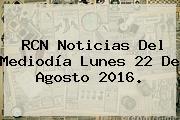 <b>RCN</b> Noticias Del Mediodía Lunes 22 De Agosto 2016.