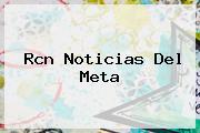 <b>Rcn Noticias</b> Del Meta