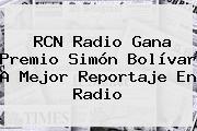 RCN Radio Gana Premio Simón Bolívar A Mejor <b>Reportaje</b> En Radio