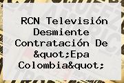RCN Televisión Desmiente Contratación De &quot;<b>Epa Colombia</b>&quot;