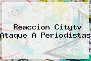Reaccion <b>Citytv</b> Ataque A Periodistas