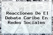 Reacciones De El <b>Debate Caribe</b> En Redes Sociales