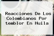 Reacciones De Los Colombianos Por <b>temblor</b> En Huila