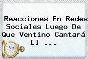 Reacciones En Redes Sociales Luego De Que <b>Ventino</b> Cantará El ...