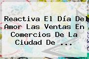 Reactiva El <b>Día Del Amor</b> Las Ventas En Comercios De La Ciudad De <b>...</b>