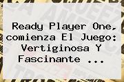 <b>Ready Player One</b>, <b>comienza El Juego</b>: Vertiginosa Y Fascinante ...