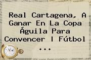 Real Cartagena, A Ganar En La <b>Copa Águila</b> Para Convencer   Fútbol <b>...</b>