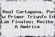 Real Cartagena, Por Su Primer Triunfo En Las Finales: Recibe A América