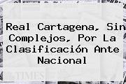 Real Cartagena, Sin Complejos, Por La Clasificación Ante <b>Nacional</b>